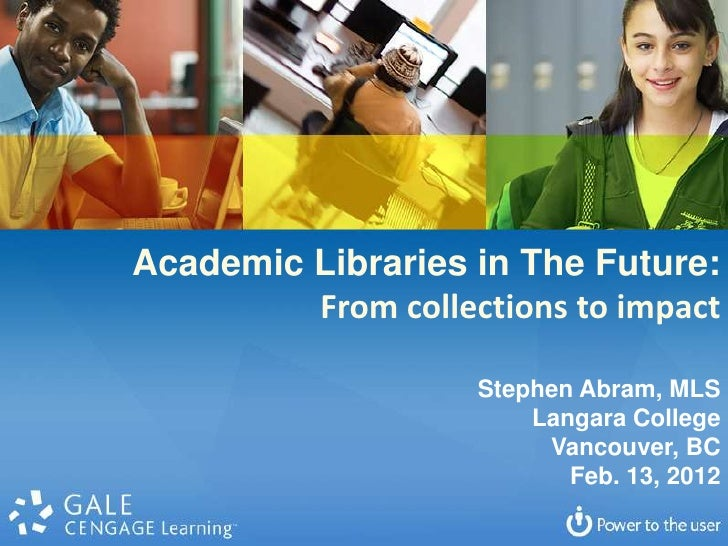 Academic Libraries in The Future:         From collections to impact                    Stephen Abram, MLS                ...