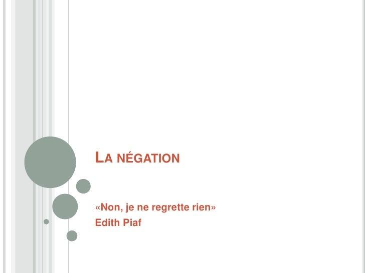LA NÉGATION«Non, je ne regrette rien»Edith Piaf