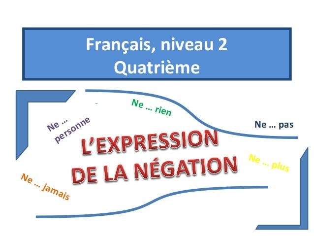Français, niveau 2  Quatrième  Ne … pas  Ne …  personne  Ne … rien  Ne … plus  Ne … jamais