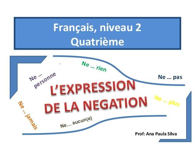 Français, niveau 2 Quatrième Ne …  e … onne N rs pe  rien  Ne … pas  … Ne  Ne … plus  ja m a is  Ne…  ) un ( e auc  Prof: ...