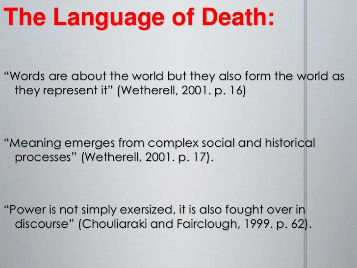 "The Language of Death:<br />""Words are about the world but they also form the world as they represent it"" (Wetherell, 2001..."