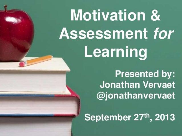 Motivation & Assessment for Learning Presented by: Jonathan Vervaet @jonathanvervaet September 27th, 2013