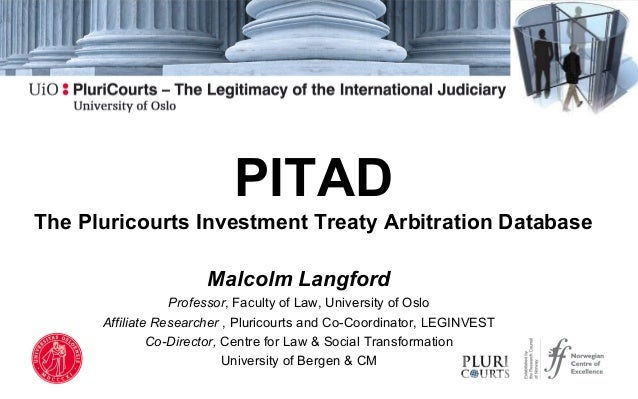 PITAD The Pluricourts Investment Treaty Arbitration Database Malcolm Langford Professor, Faculty of Law, University of Osl...