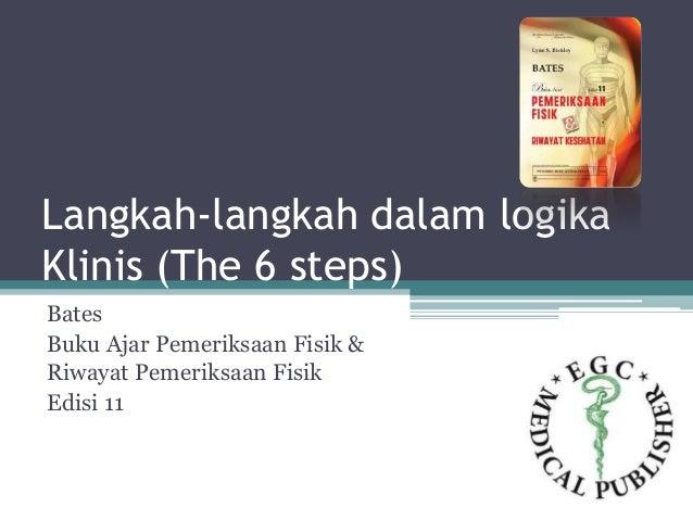 Langkah-langkah dalam logika Klinis (The 6 steps) Bates Buku Ajar Pemeriksaan Fisik & Riwayat Pemeriksaan Fisik Edisi 11
