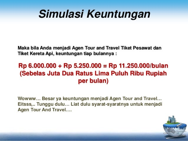 Simulasi Keuntungan  Maka bila Anda menjadi Agen Tour and Travel Tiket Pesawat dan  Tiket Kereta Api, keuntungan tiap bula...