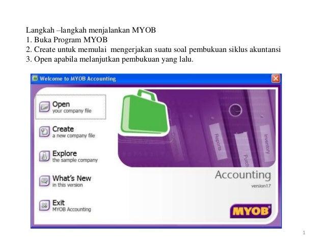 Langkah –langkah menjalankan MYOB  1. Buka Program MYOB  2. Create untuk memulai mengerjakan suatu soal pembukuan siklus a...