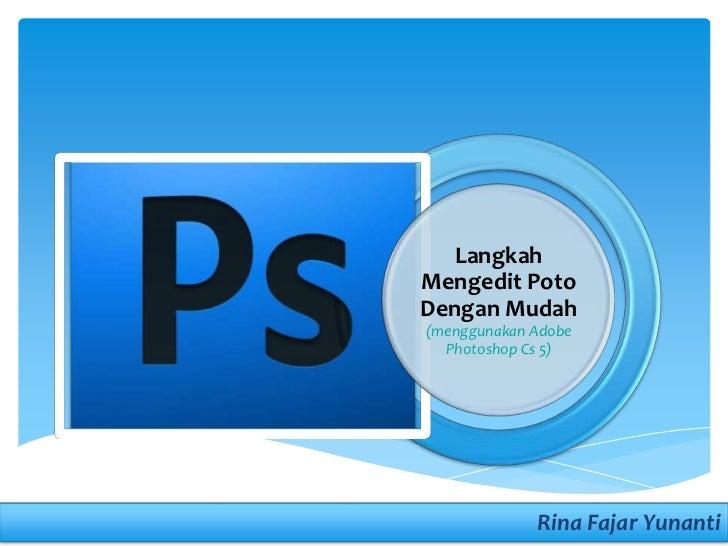 LangkahMengedit PotoDengan Mudah(menggunakan Adobe  Photoshop Cs 5)             Rina Fajar Yunanti