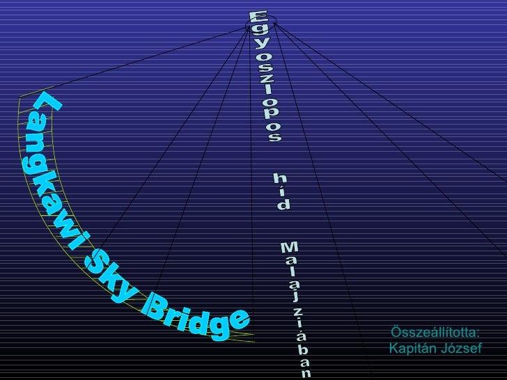 Összeállította: Kapitán József Langkawi Sky Bridge Egyoszlopos  híd  Malajziában