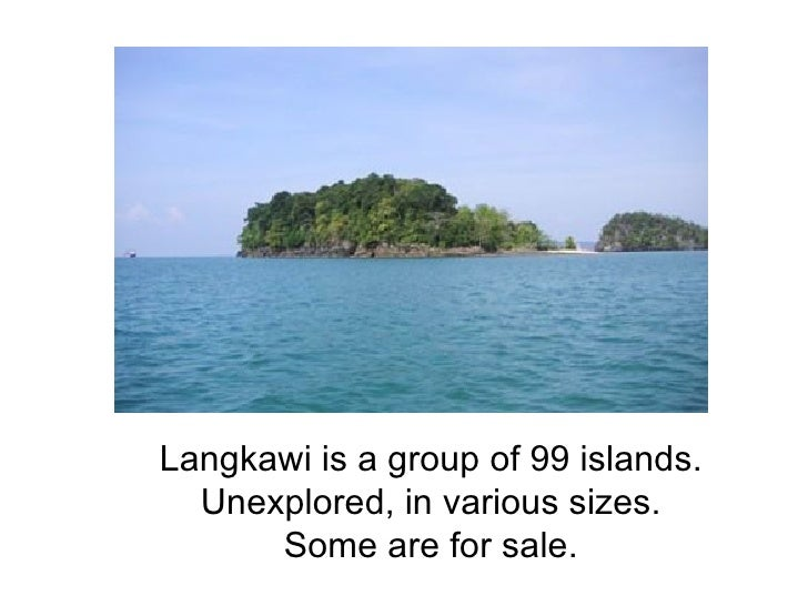 Langkawi is a group of 99 islands. Unexplored, in various sizes. Some are for sale.