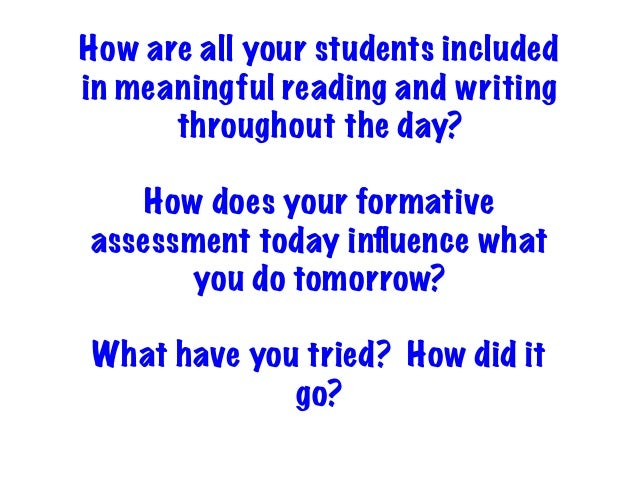 How are all your students included in meaningful reading and writing throughout the day? How does your formative assessmen...