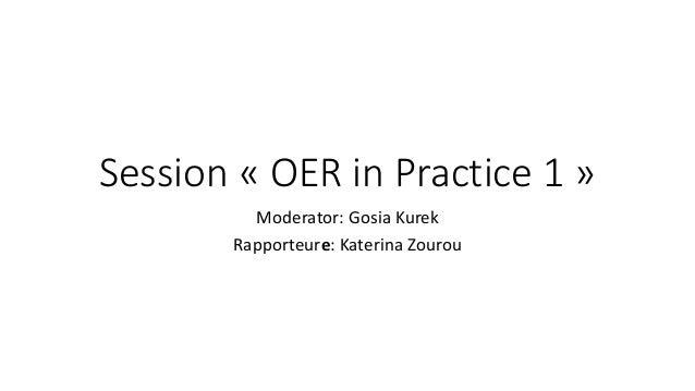 Session « OER in Practice 1 » Moderator: Gosia Kurek Rapporteure: Katerina Zourou