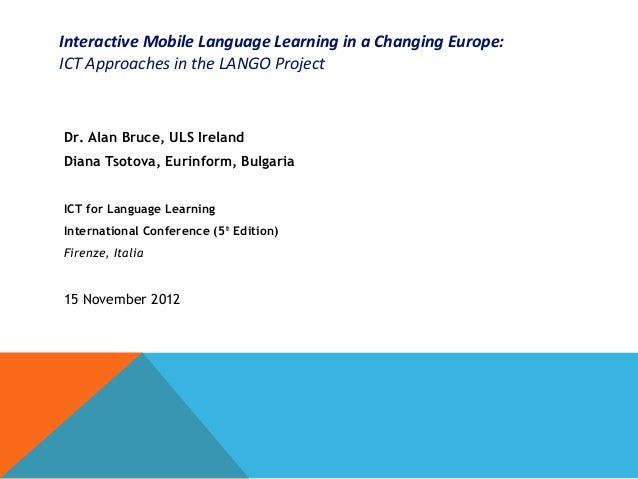 Interactive Mobile Language Learning in a Changing Europe:ICT Approaches in the LANGO ProjectDr. Alan Bruce, ULS IrelandDi...