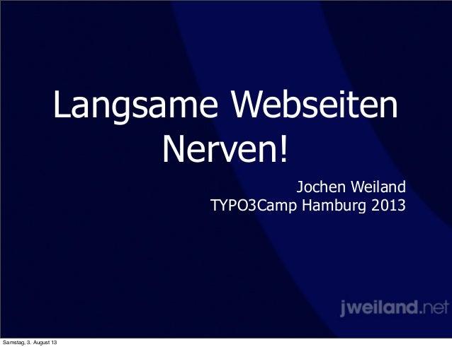 Langsame Webseiten Nerven! Jochen Weiland TYPO3Camp Hamburg 2013 Samstag, 3. August 13
