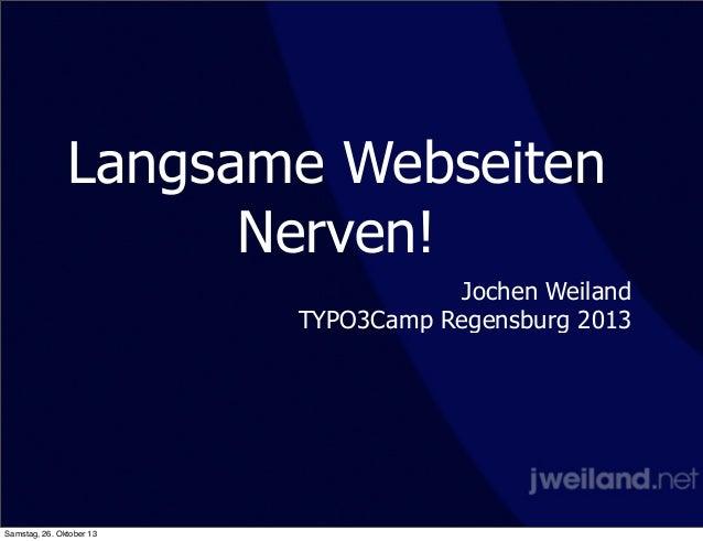 Langsame Webseiten Nerven! Jochen Weiland TYPO3Camp Regensburg 2013  Samstag, 26. Oktober 13