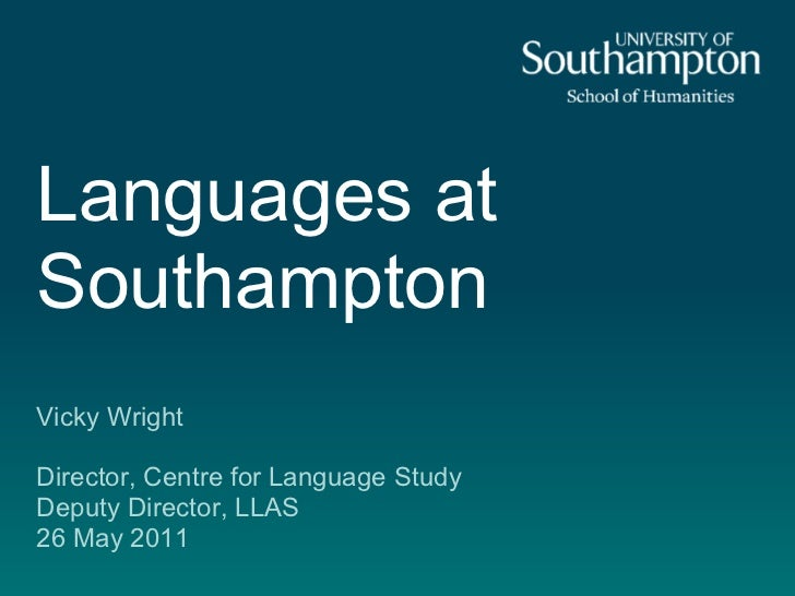 Languages atSouthamptonVicky WrightDirector, Centre for Language StudyDeputy Director, LLAS26 May 2011