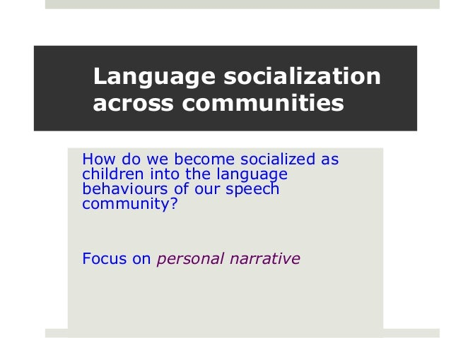 Language socialization across communities How do we become socialized as children into the language behaviours of our spee...