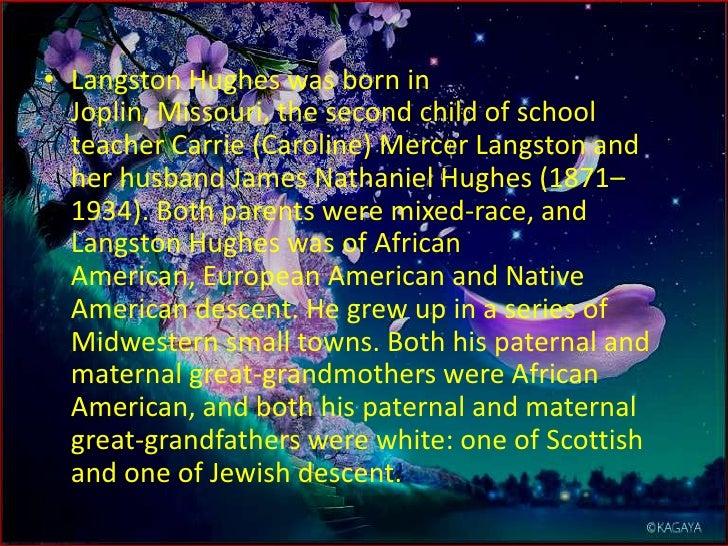 Langston Hughes was born in Joplin, Missouri, the second child of school teacher Carrie (Caroline) Mercer Langston and her...