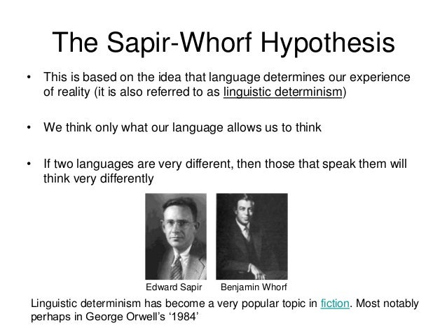 sapir and whorf thesis In linguistics, the sapir-whorf hypothesis states that there are certain thoughts of  an individual in one language that cannot be understood by those who live in.