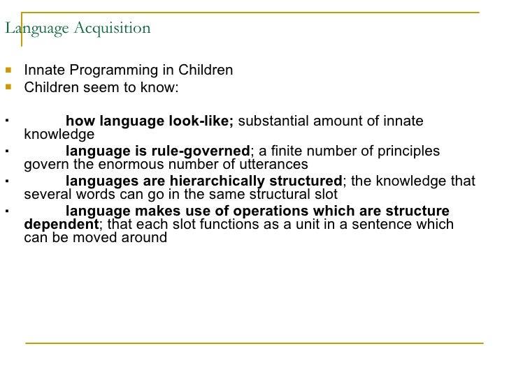 Language Acquisition <ul><li>Innate Programming in Children </li></ul><ul><li>Children seem to know: </li></ul><ul><li>how...