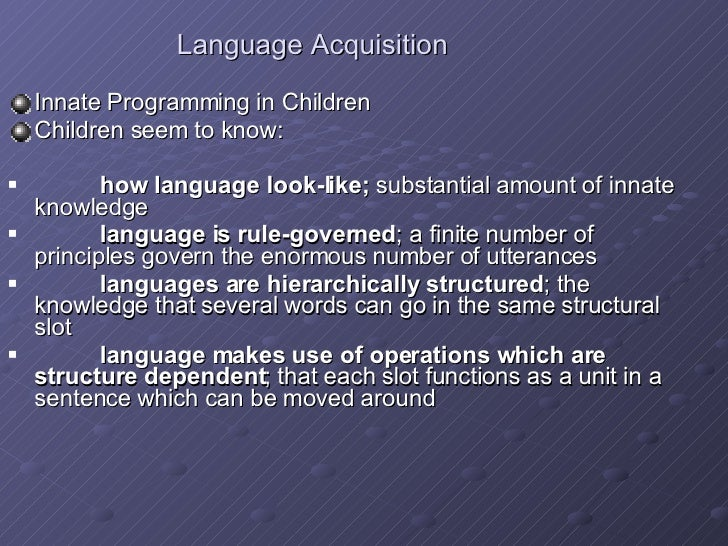 Language Acquisition <ul><li>Innate Programming in Children </li></ul><ul><li>Children seem to know: </li></ul><ul><li>how...