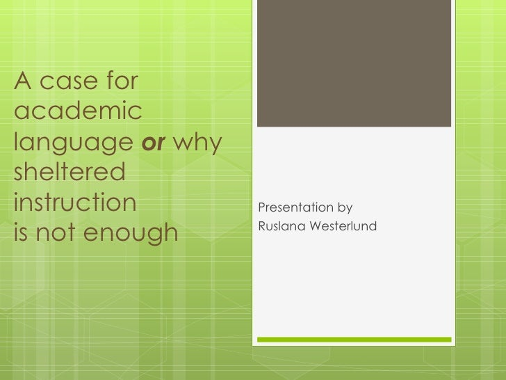 A case for academic language  or   why  sheltered instruction  is not enough Presentation by  Ruslana Westerlund