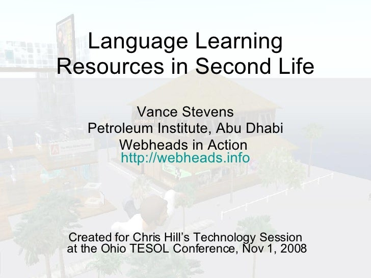 Language Learning Resources in Second Life Vance Stevens Petroleum Institute, Abu Dhabi Webheads in Action  http://webhead...