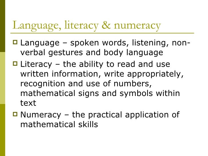 Language, literacy & numeracy <ul><li>Language – spoken words, listening, non-verbal gestures and body language </li></ul>...