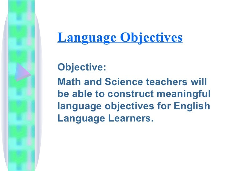 Language Objectives  Objective: Math and Science teachers will be able to construct meaningful language objectives for Eng...