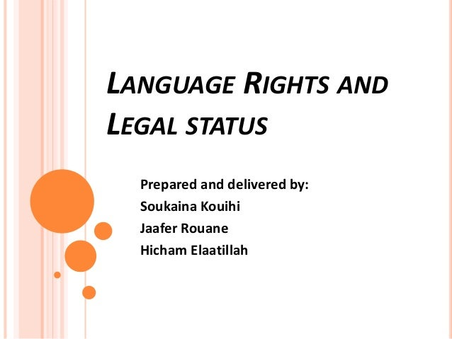 LANGUAGE RIGHTS AND LEGAL STATUS Prepared and delivered by: Soukaina Kouihi Jaafer Rouane Hicham Elaatillah