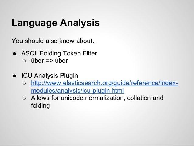Language AnalysisYou should also know about...● ASCII Folding Token Filter  ○ über => uber● ICU Analysis Plugin   ○ http:/...