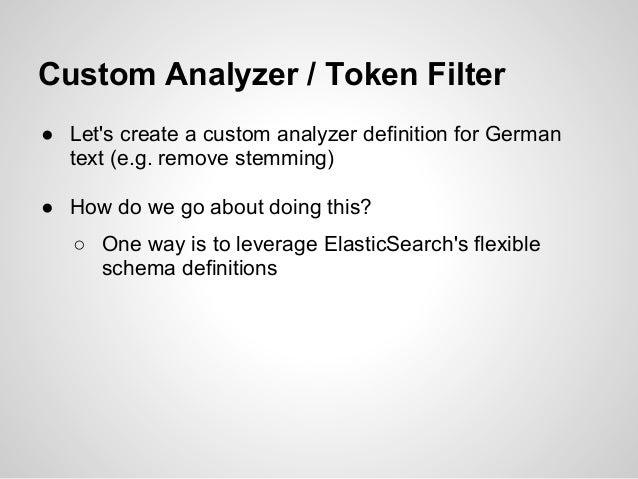 Custom Analyzer / Token Filter● Lets create a custom analyzer definition for German  text (e.g. remove stemming)● How do w...