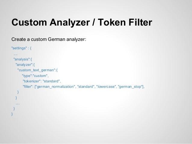 "Custom Analyzer / Token FilterCreate a custom German analyzer:""settings"" : {  ....  ""analysis"":{    ""analyzer"":{       ""cu..."