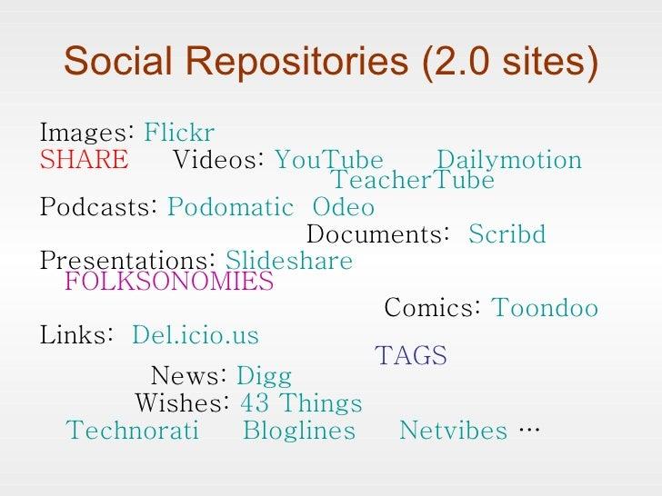 Social Repositories (2.0 sites) <ul><li>Images:  Flickr </li></ul><ul><li>SHARE  Videos:  YouTube   Dailymotion     Teache...