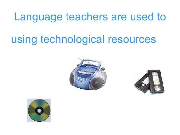 Language teachers are used to <ul><li>using technological resources </li></ul>
