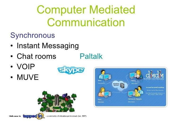 Computer Mediated Communication <ul><li>Synchronous </li></ul><ul><li>Instant Messaging  </li></ul><ul><li>Chat rooms  Pal...