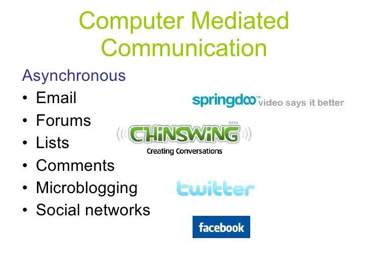 Computer Mediated Communication <ul><li>Asynchronous </li></ul><ul><li>Email  </li></ul><ul><li>Forums </li></ul><ul><li>L...