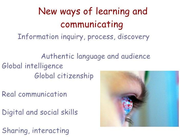New ways of learning and communicating   <ul><li>Information inquiry, process, discovery </li></ul><ul><li>Authentic langu...