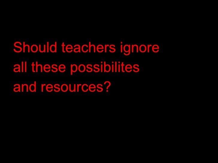 <ul><li>Should teachers ignore  </li></ul><ul><li>all these possibilites  </li></ul><ul><li>and resources? </li></ul>