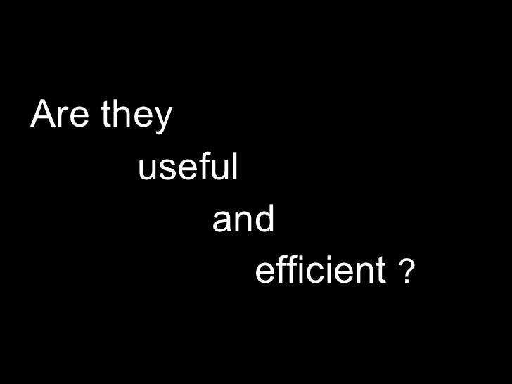 <ul><li>Are they  </li></ul><ul><li>useful  </li></ul><ul><li>and  </li></ul><ul><li>efficient  ? </li></ul>