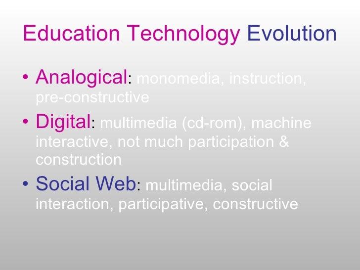 Education Technology  Evolution <ul><li>Analogical :  monomedia, instruction, pre-constructive </li></ul><ul><li>Digital :...