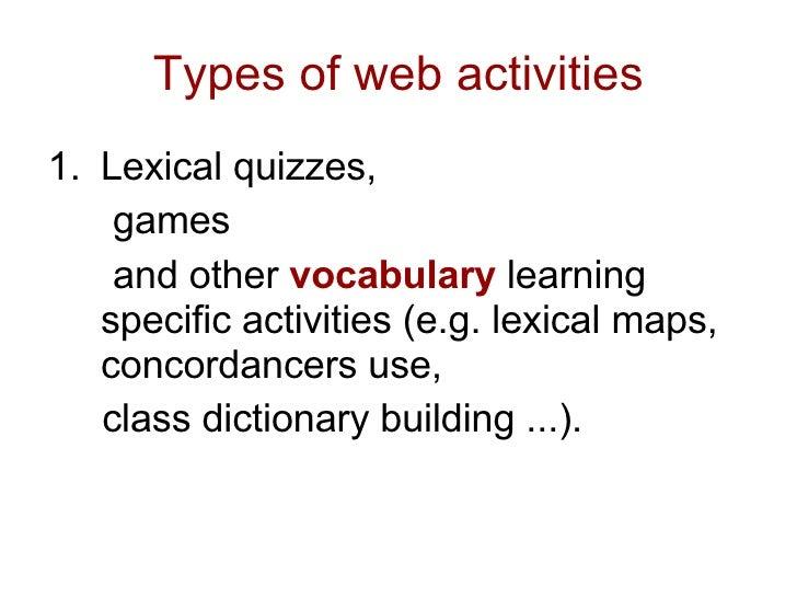 Types of web activities <ul><li>Lexical quizzes,  </li></ul><ul><li>games  </li></ul><ul><li>and other  vocabulary  learni...
