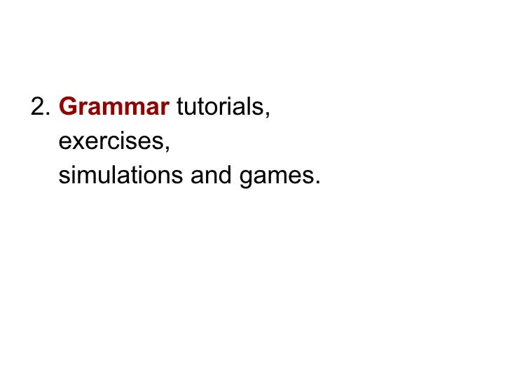 <ul><li>2.  Grammar   tutorials,  </li></ul><ul><li>exercises,  </li></ul><ul><li>simulations and games.   </li></ul>