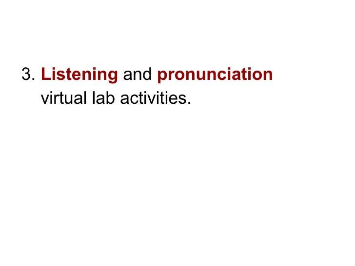 <ul><li>3.  Listening   and  pronunciation   </li></ul><ul><li>virtual lab activities.  </li></ul>