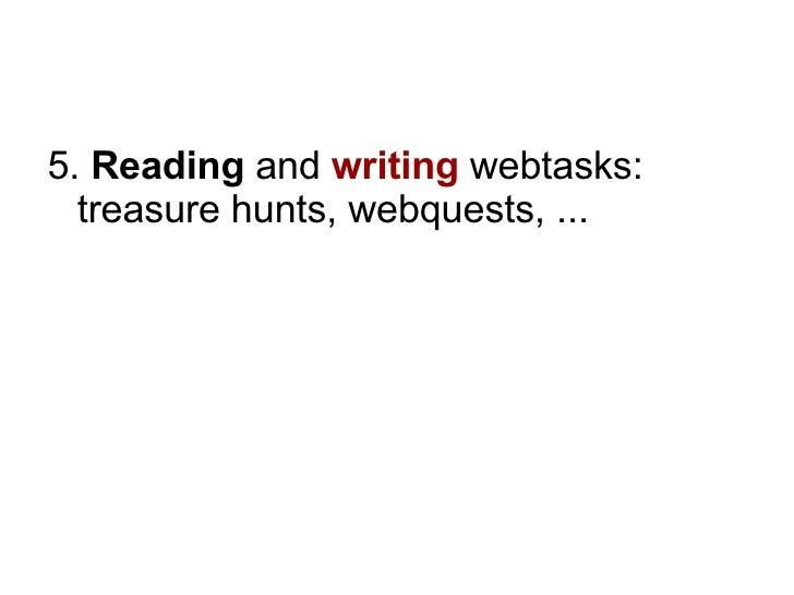 <ul><li>5.  Reading  and  writing   webtasks: treasure hunts, webquests, ...  </li></ul>