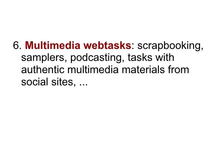 <ul><li>6.  Multimedia webtasks : scrapbooking, samplers, podcasting, tasks with authentic multimedia materials from socia...