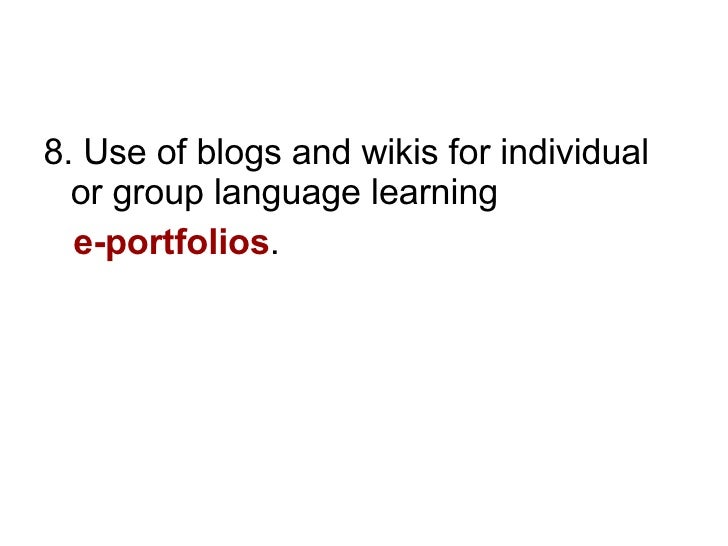 <ul><li>8. Use of blogs and wikis for individual or group language learning  </li></ul><ul><li>e-portfolios . </li></ul>