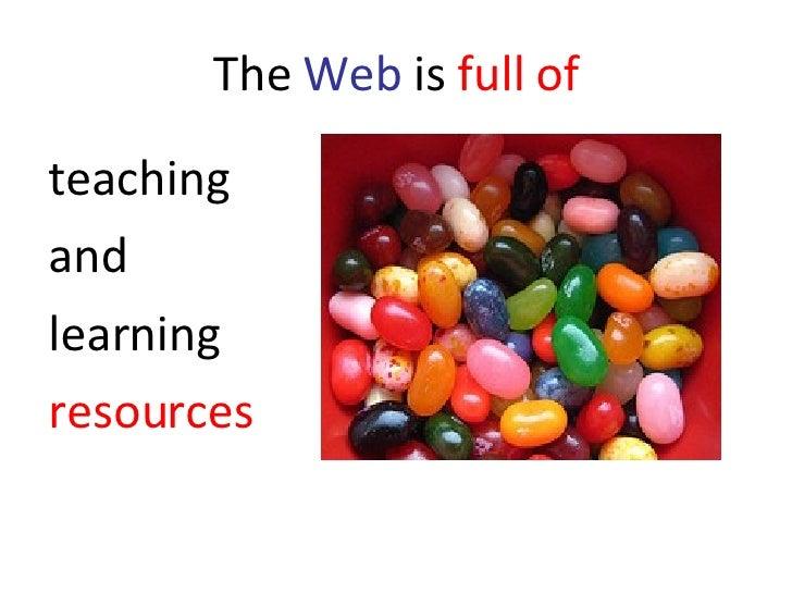 The  Web  is  full of <ul><li>teaching  </li></ul><ul><li>and  </li></ul><ul><li>learning  </li></ul><ul><li>resources </l...