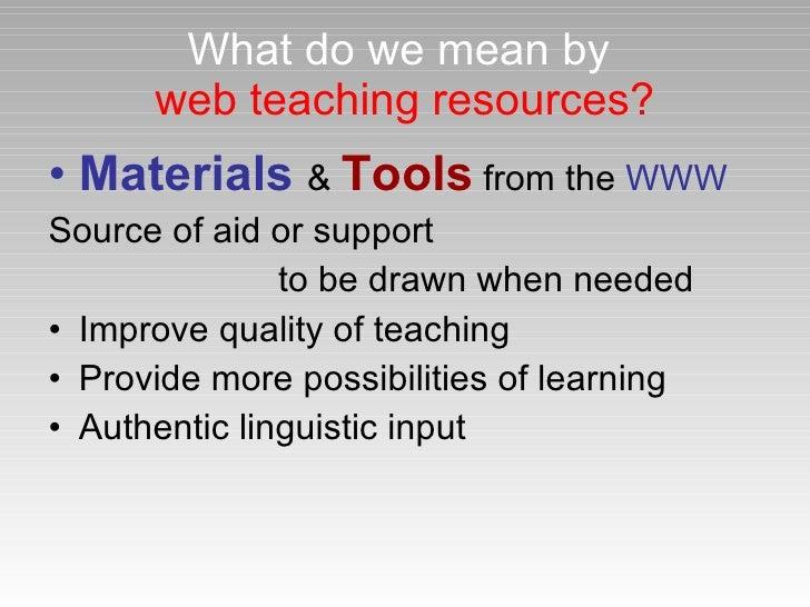 What do we mean by   web teaching resources? <ul><li>Materials   &  Tools  from the  WWW </li></ul><ul><li>Source of aid o...