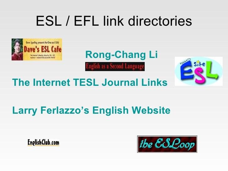 ESL / EFL link directories <ul><li>Rong - Chang   Li   </li></ul><ul><li>The  Internet TESL  Journal  Links   </li></ul><u...