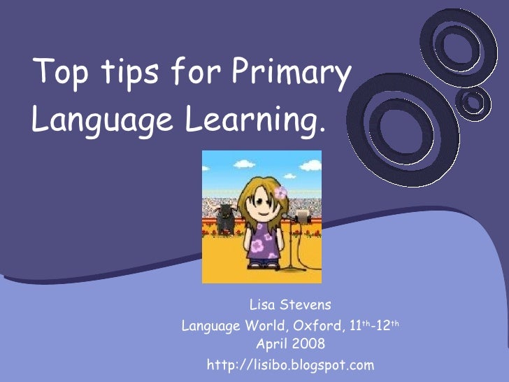 Top tips for Primary Language Learning. Lisa Stevens Language World, Oxford, 11 th -12 th  April 2008 http://lisibo.blogsp...